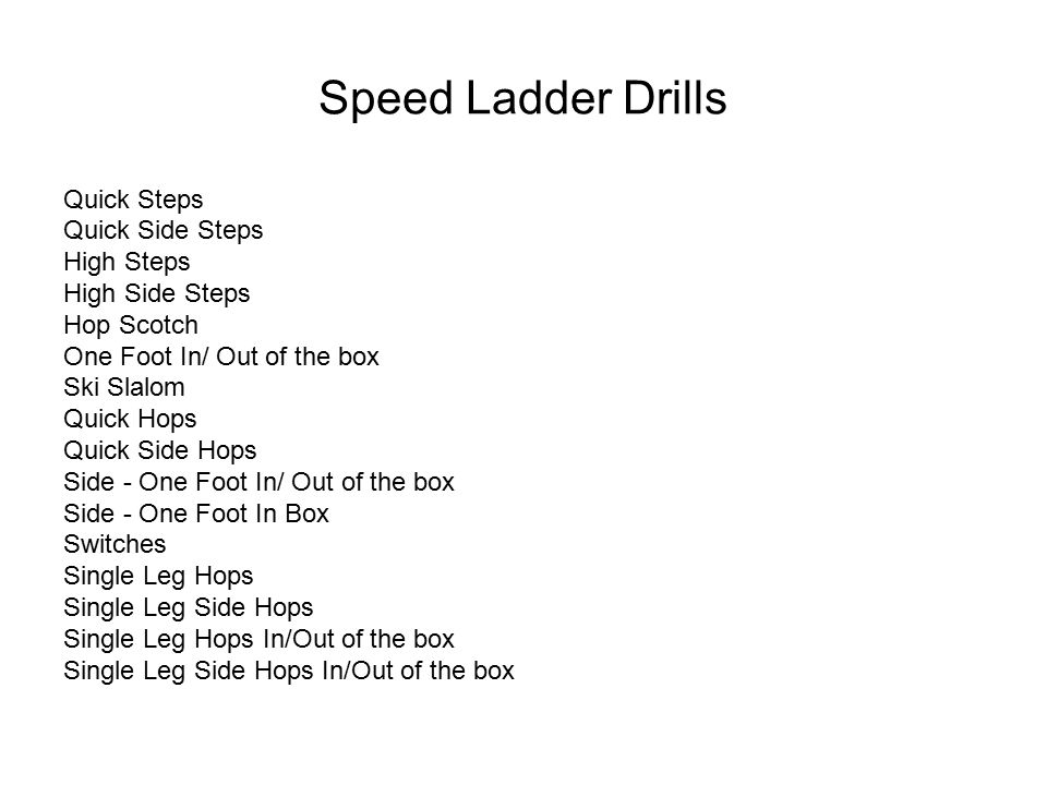 Speed Ladder Drills Quick Steps Quick Side Steps High Steps High Side Steps Hop Scotch One Foot In/ Out of the box Ski Slalom Quick Hops Quick Side Hops Side - One Foot In/ Out of the box Side - One Foot In Box Switches Single Leg Hops Single Leg Side Hops Single Leg Hops In/Out of the box Single Leg Side Hops In/Out of the box