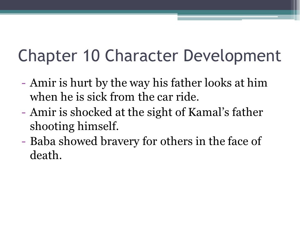 Chapter 10 Character Development -Amir is hurt by the way his father looks at him when he is sick from the car ride. -Amir is shocked at the sight of