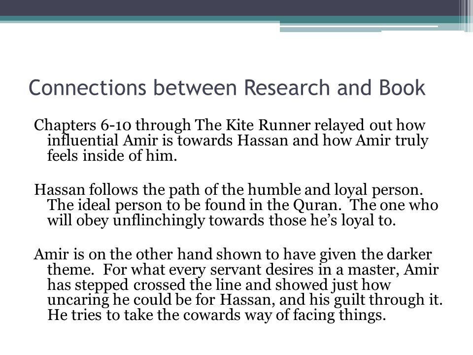 Connections between Research and Book Chapters 6-10 through The Kite Runner relayed out how influential Amir is towards Hassan and how Amir truly feel