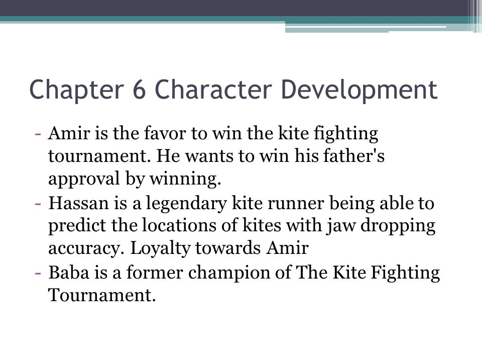 Chapter 6 Character Development -Amir is the favor to win the kite fighting tournament. He wants to win his father's approval by winning. -Hassan is a