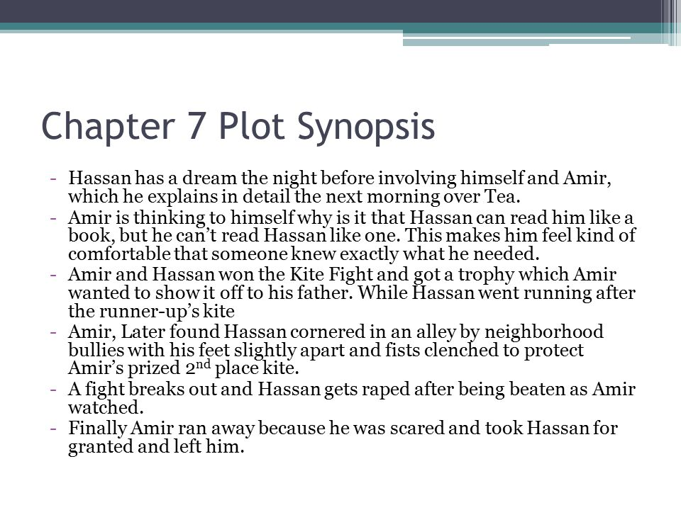 Chapter 7 Plot Synopsis -Hassan has a dream the night before involving himself and Amir, which he explains in detail the next morning over Tea. -Amir
