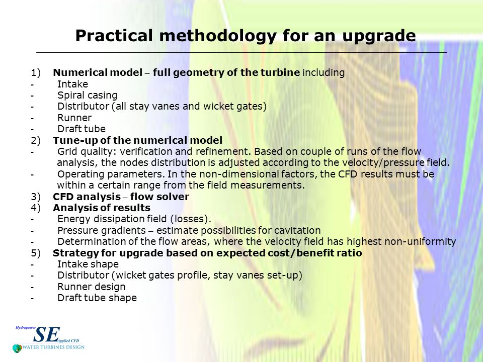 Practical methodology for an upgrade 1) Numerical model – full geometry of the turbine including - Intake - Spiral casing - Distributor (all stay vanes and wicket gates) - Runner - Draft tube 2) Tune-up of the numerical model - Grid quality: verification and refinement.