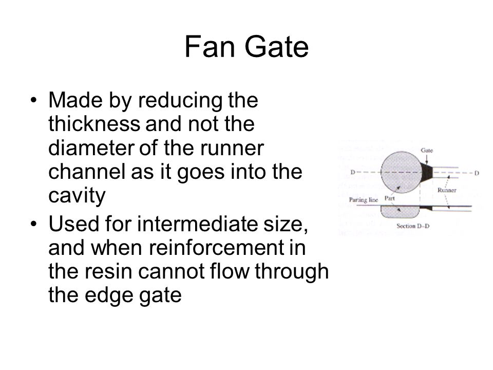 Fan Gate Made by reducing the thickness and not the diameter of the runner channel as it goes into the cavity Used for intermediate size, and when rei