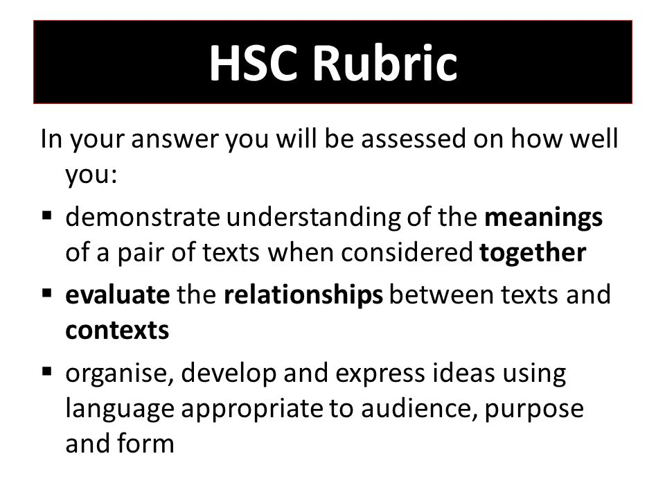 HSC Rubric In your answer you will be assessed on how well you:  demonstrate understanding of the meanings of a pair of texts when considered together  evaluate the relationships between texts and contexts  organise, develop and express ideas using language appropriate to audience, purpose and form