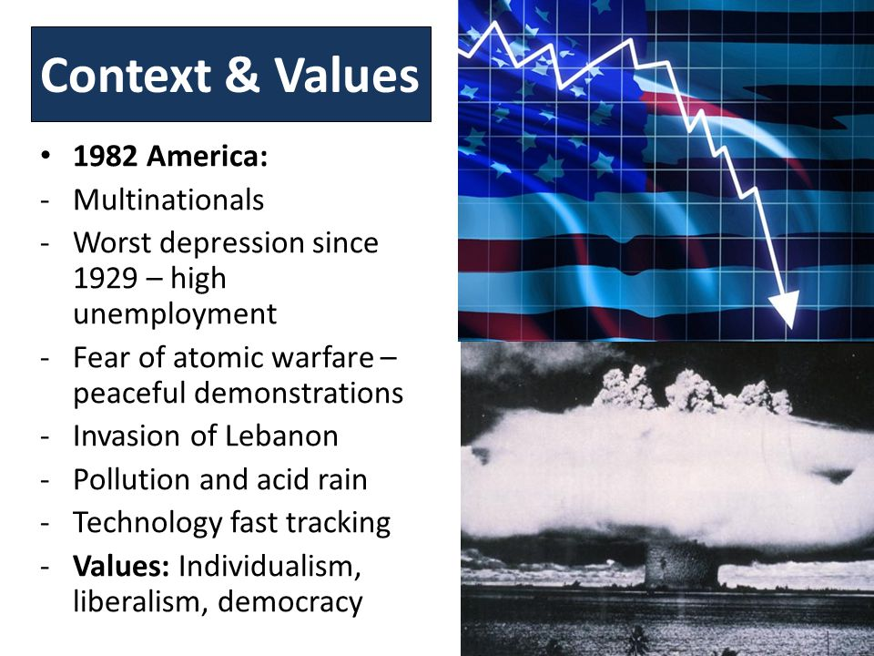 Context & Values 1982 America: -Multinationals -Worst depression since 1929 – high unemployment -Fear of atomic warfare – peaceful demonstrations -Invasion of Lebanon -Pollution and acid rain -Technology fast tracking -Values: Individualism, liberalism, democracy