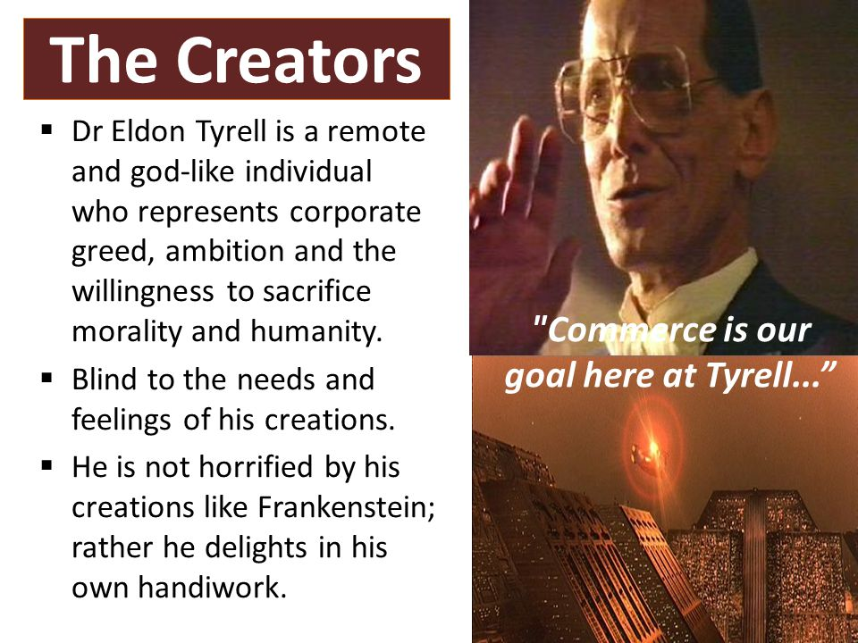 The Creators  Dr Eldon Tyrell is a remote and god-like individual who represents corporate greed, ambition and the willingness to sacrifice morality and humanity.