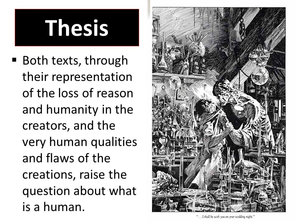 Thesis  Both texts, through their representation of the loss of reason and humanity in the creators, and the very human qualities and flaws of the creations, raise the question about what is a human.