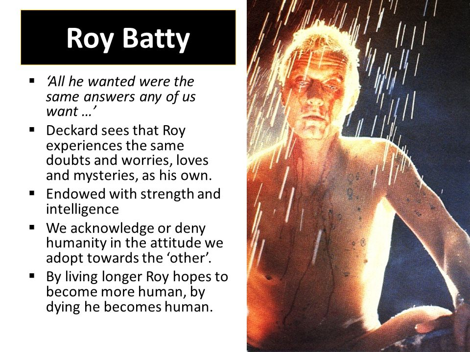 Roy Batty  'All he wanted were the same answers any of us want …'  Deckard sees that Roy experiences the same doubts and worries, loves and mysteries, as his own.