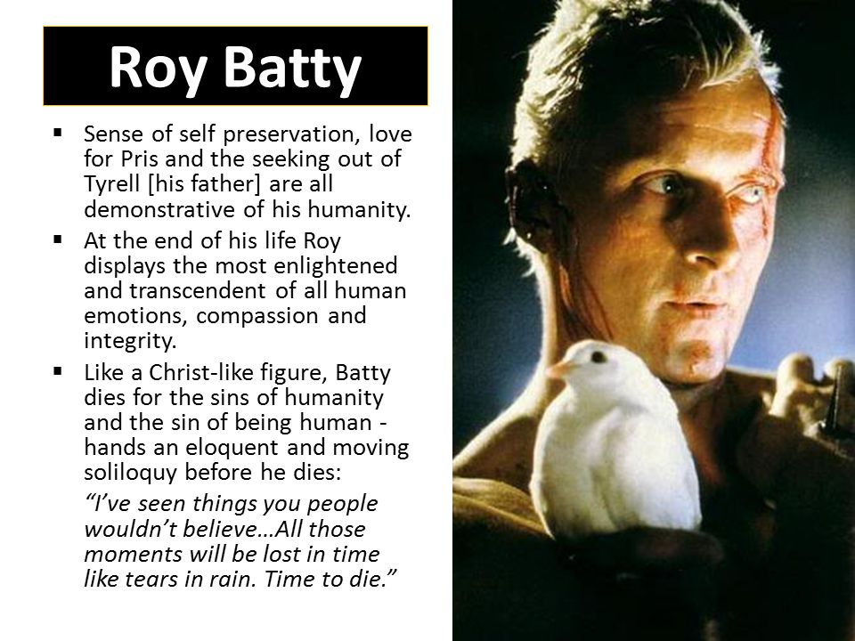 Roy Batty  Sense of self preservation, love for Pris and the seeking out of Tyrell [his father] are all demonstrative of his humanity.