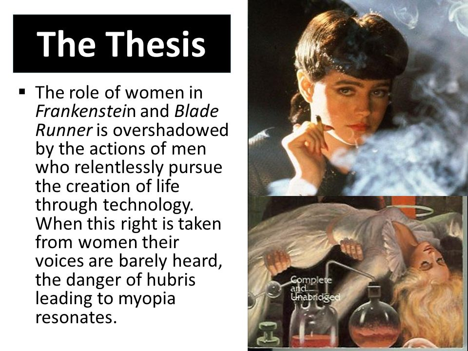 The Thesis  The role of women in Frankenstein and Blade Runner is overshadowed by the actions of men who relentlessly pursue the creation of life through technology.
