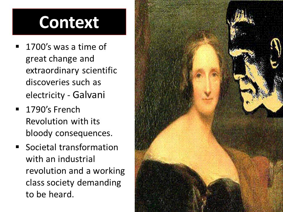 Context & Values  Frankenstein early 19 th C: -London industrialised, polluted, dank and dark -Poverty, crime and child labour -Industrial revolution and increased interest in what it is to be human -Women subjugated -Values: enterprise, individualism, freedom