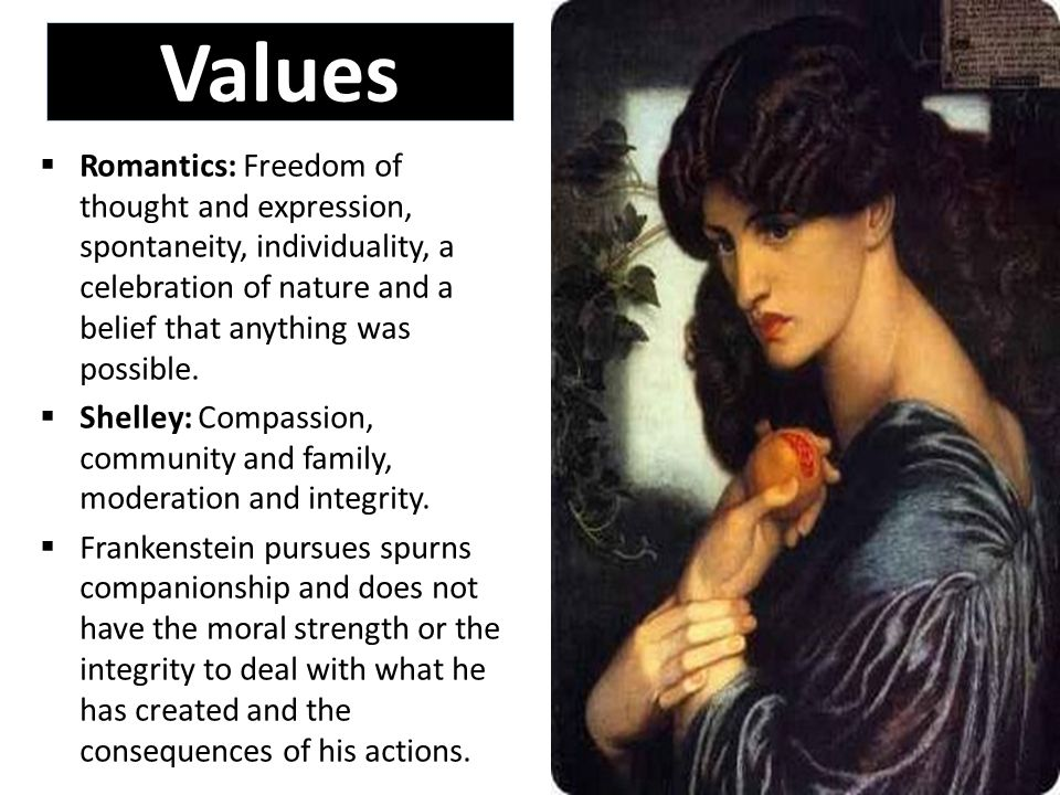 Values  Romantics: Freedom of thought and expression, spontaneity, individuality, a celebration of nature and a belief that anything was possible.