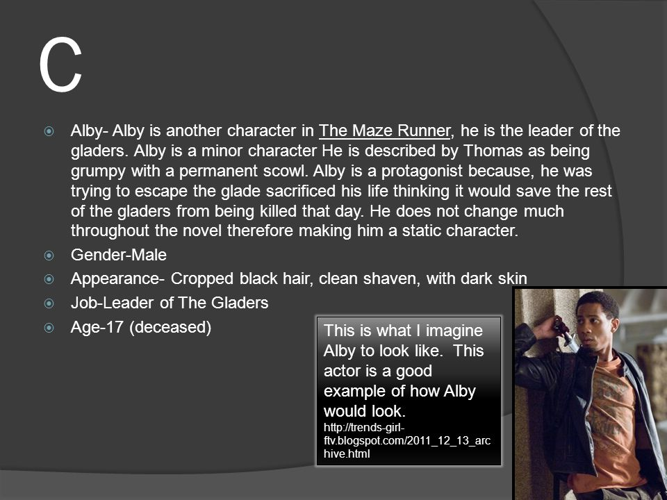 C  Alby- Alby is another character in The Maze Runner, he is the leader of the gladers.