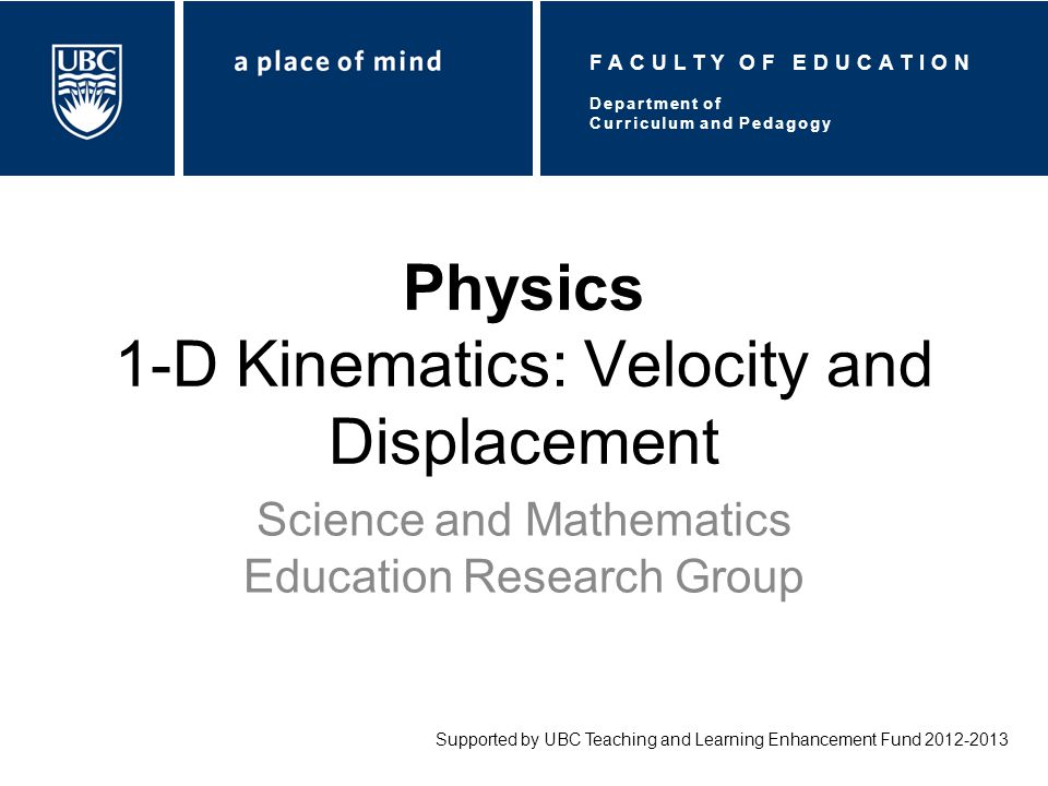 Physics 1-D Kinematics: Velocity and Displacement Science and Mathematics Education Research Group Supported by UBC Teaching and Learning Enhancement