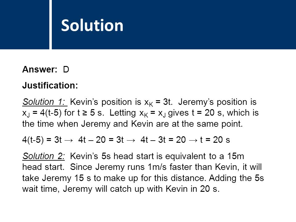 Comments Answer: D Justification: Solution 1: Kevin's position is x K = 3t. Jeremy's position is x J = 4(t-5) for t ≥ 5 s. Letting x K = x J gives t =