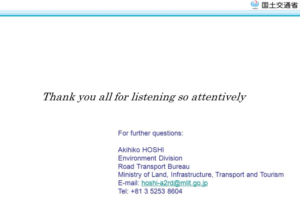 Thank you all for listening so attentively For further questions: Akihiko HOSHI Environment Division Road Transport Bureau Ministry of Land, Infrastructure, Transport and Tourism E-mail: hoshi-a2rd@mlit.go.jp hoshi-a2rd@mlit.go.jp Tel: +81 3 5253 8604