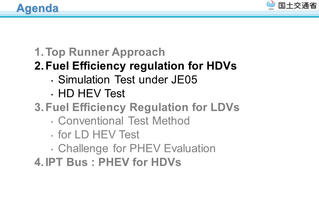 Agenda 1.Top Runner Approach 2.Fuel Efficiency regulation for HDVs ・ Simulation Test under JE05 ・ HD HEV Test 3.Fuel Efficiency Regulation for LDVs ・ Conventional Test Method ・ for LD HEV Test ・ Challenge for PHEV Evaluation 4.IPT Bus : PHEV for HDVs