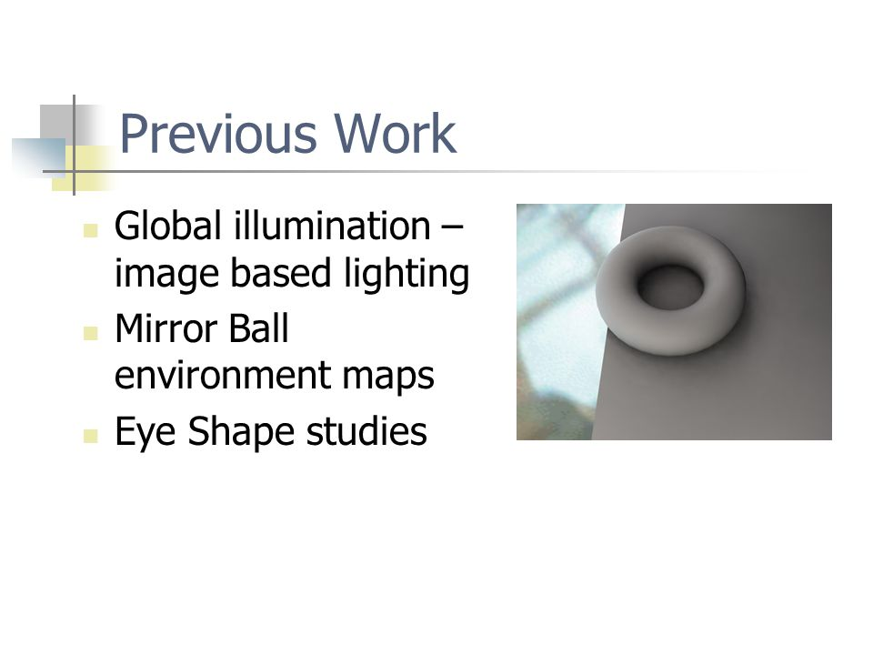 Previous Work Global illumination – image based lighting Mirror Ball environment maps Eye Shape studies