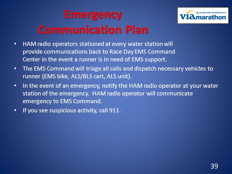 Emergency Communication Plan HAM radio operators stationed at every water station will provide communications back to Race Day EMS Command Center in the event a runner is in need of EMS support.