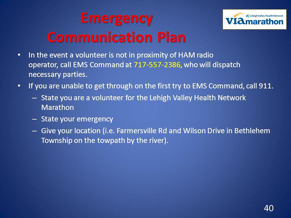 Emergency Communication Plan In the event a volunteer is not in proximity of HAM radio operator, call EMS Command at 717-557-2386, who will dispatch necessary parties.