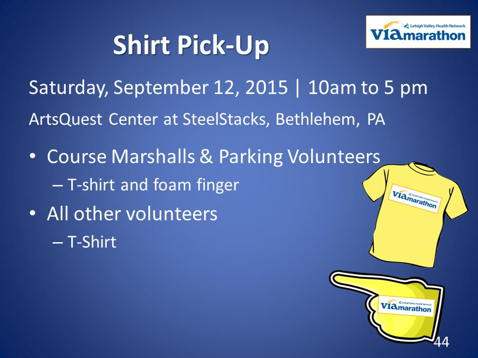 Shirt Pick-Up Saturday, September 12, 2015 | 10am to 5 pm ArtsQuest Center at SteelStacks, Bethlehem, PA Course Marshalls & Parking Volunteers – T-shirt and foam finger All other volunteers – T-Shirt 44