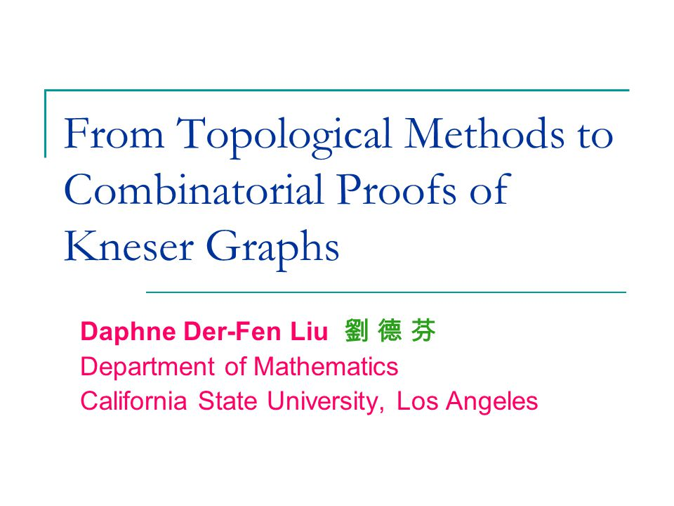 From Topological Methods to Combinatorial Proofs of Kneser Graphs Daphne Der-Fen Liu 劉 德 芬 Department of Mathematics California State University, Los Angeles