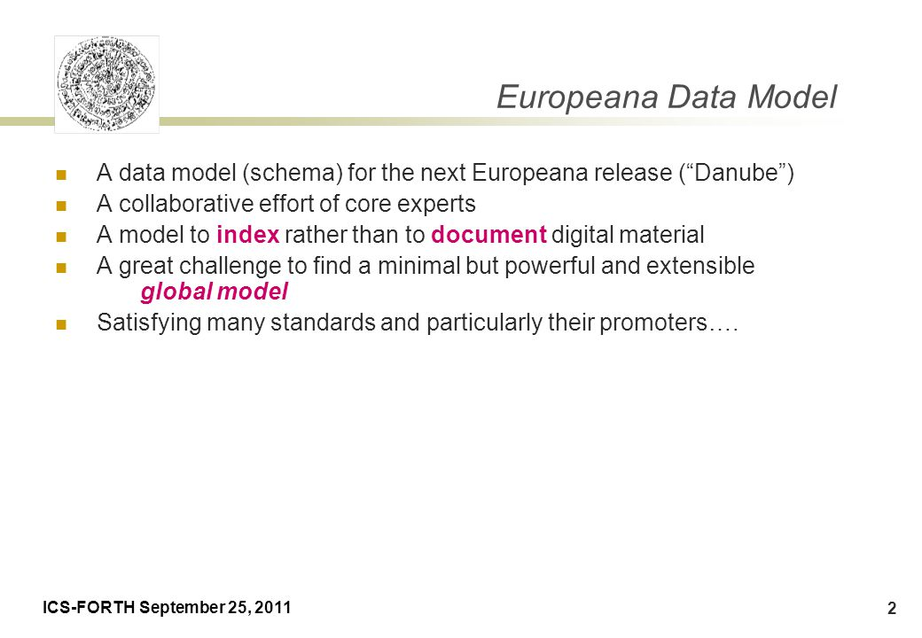 ICS-FORTH September 25, 2011 3 Rationale of EDM Precursor: ESE (Europeana Semantic Elements)  used in 2008 version of Europeana  represents lowest common denominator for object metadata convert datasets to Dublin-Core like standard  forces interoperability  major drawback: original metadata is lost EDM goals  preserve original data while still allowing for interoperability Semantic Web representation by Antoine Isaac