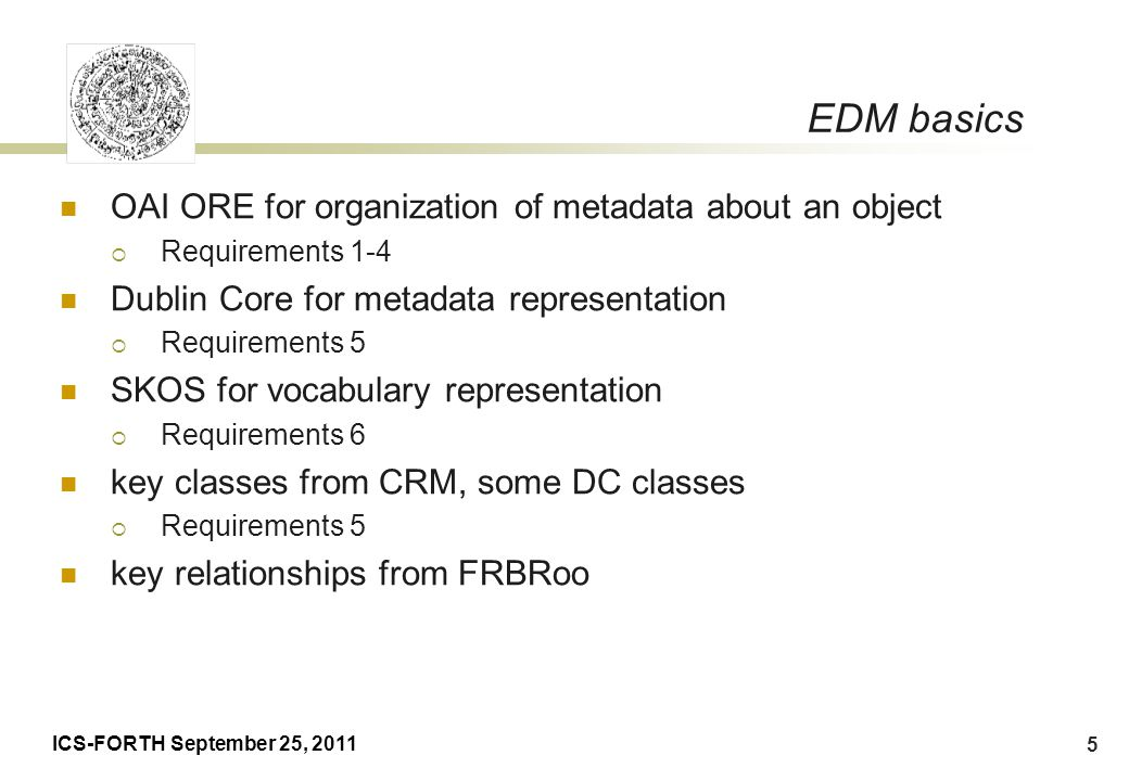 ICS-FORTH September 25, 2011 26 Conclusions The Europeana EDM model is a great generalization over virtually all existing metadata formats It satisfies particularly poor (as most!) metadata and automatic metadata enrichment It is not suited for documentation.