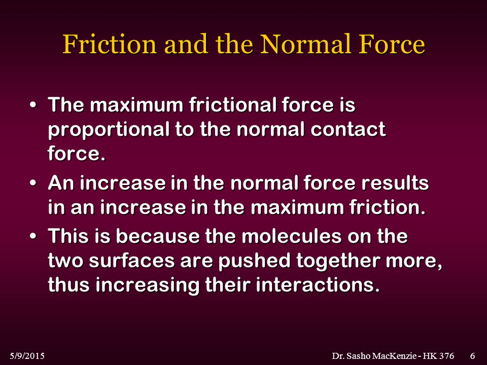 5/9/2015Dr. Sasho MacKenzie - HK 3766 Friction and the Normal Force The maximum frictional force is proportional to the normal contact force.The maxim