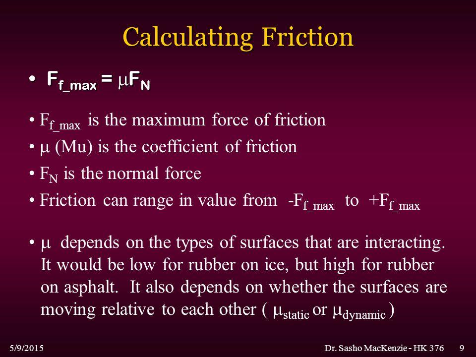 5/9/2015Dr. Sasho MacKenzie - HK 3769 Calculating Friction F f_max =  F NF f_max =  F N F f_max is the maximum force of friction  (Mu) is the coeff