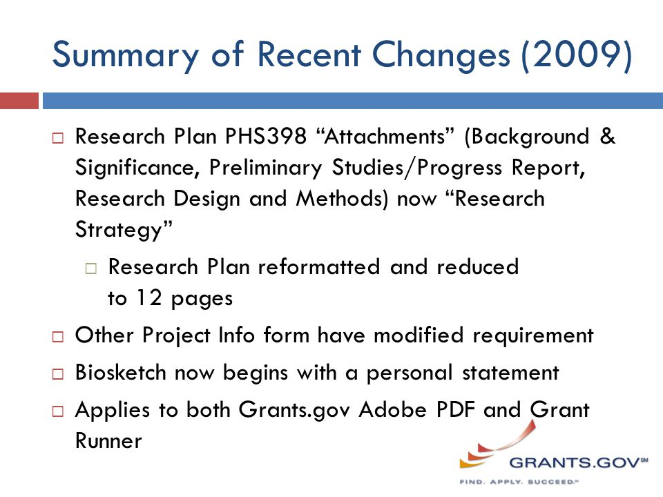 Summary of Recent Changes (2009)  Research Plan PHS398 Attachments (Background & Significance, Preliminary Studies/Progress Report, Research Design and Methods) now Research Strategy  Research Plan reformatted and reduced to 12 pages  Other Project Info form have modified requirement  Biosketch now begins with a personal statement  Applies to both Grants.gov Adobe PDF and Grant Runner