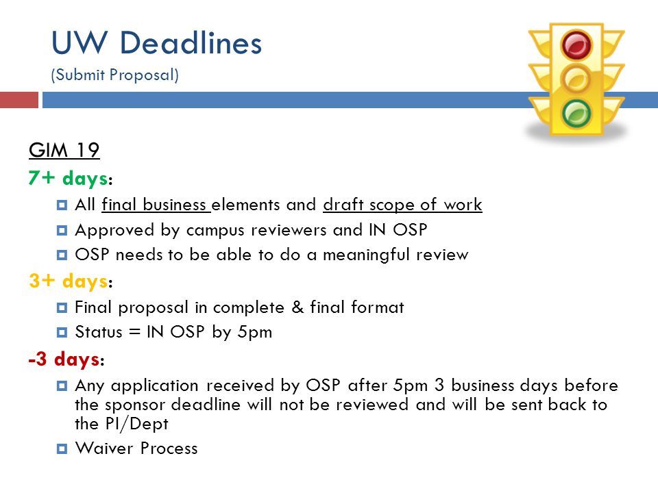 UW Deadlines (Submit Proposal) GIM 19 7+ days:  All final business elements and draft scope of work  Approved by campus reviewers and IN OSP  OSP needs to be able to do a meaningful review 3+ days:  Final proposal in complete & final format  Status = IN OSP by 5pm -3 days:  Any application received by OSP after 5pm 3 business days before the sponsor deadline will not be reviewed and will be sent back to the PI/Dept  Waiver Process
