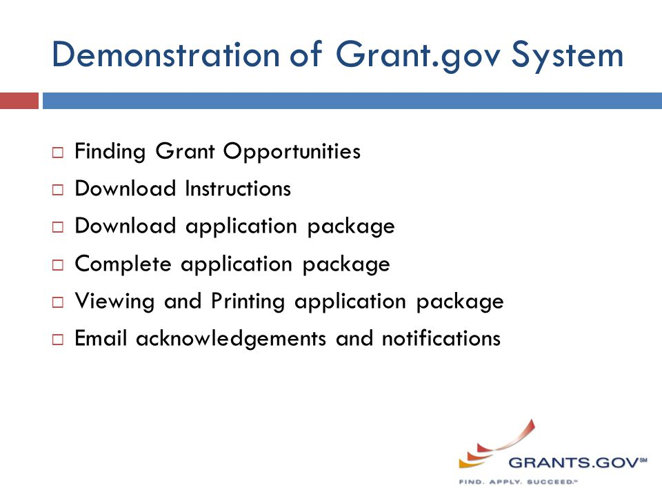 Demonstration of Grant.gov System  Finding Grant Opportunities  Download Instructions  Download application package  Complete application package  Viewing and Printing application package  Email acknowledgements and notifications