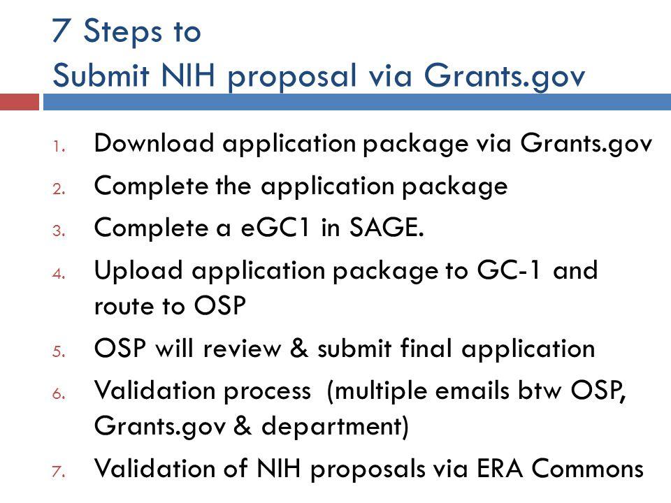 7 Steps to Submit NIH proposal via Grants.gov 1. Download application package via Grants.gov 2. Complete the application package 3. Complete a eGC1 in