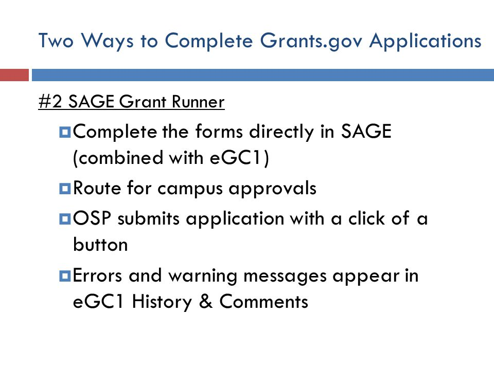 Two Ways to Complete Grants.gov Applications #2 SAGE Grant Runner  Complete the forms directly in SAGE (combined with eGC1)  Route for campus approvals  OSP submits application with a click of a button  Errors and warning messages appear in eGC1 History & Comments