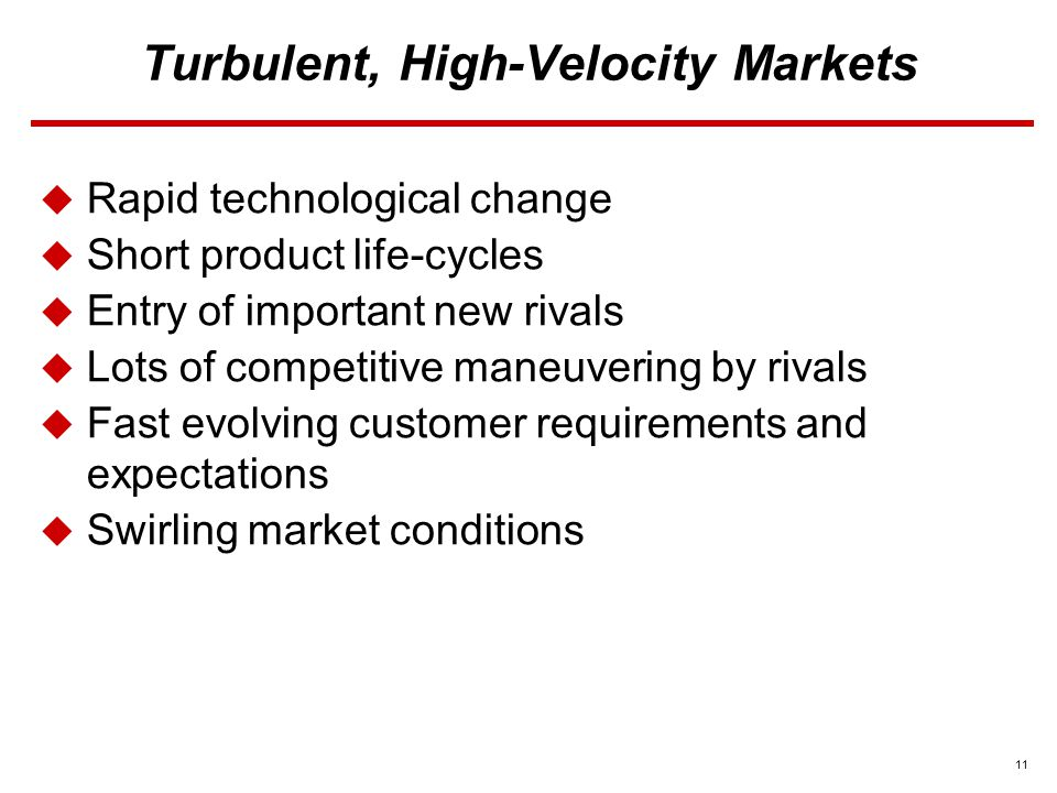 11 Turbulent, High-Velocity Markets  Rapid technological change  Short product life-cycles  Entry of important new rivals  Lots of competitive maneuvering by rivals  Fast evolving customer requirements and expectations  Swirling market conditions