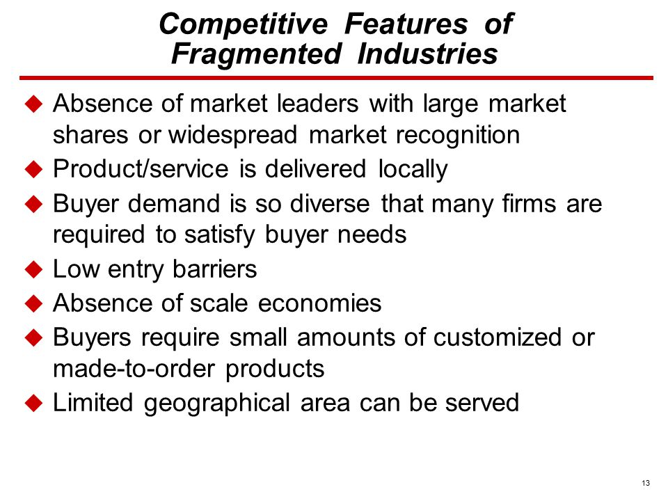 13 Competitive Features of Fragmented Industries  Absence of market leaders with large market shares or widespread market recognition  Product/service is delivered locally  Buyer demand is so diverse that many firms are required to satisfy buyer needs  Low entry barriers  Absence of scale economies  Buyers require small amounts of customized or made-to-order products  Limited geographical area can be served