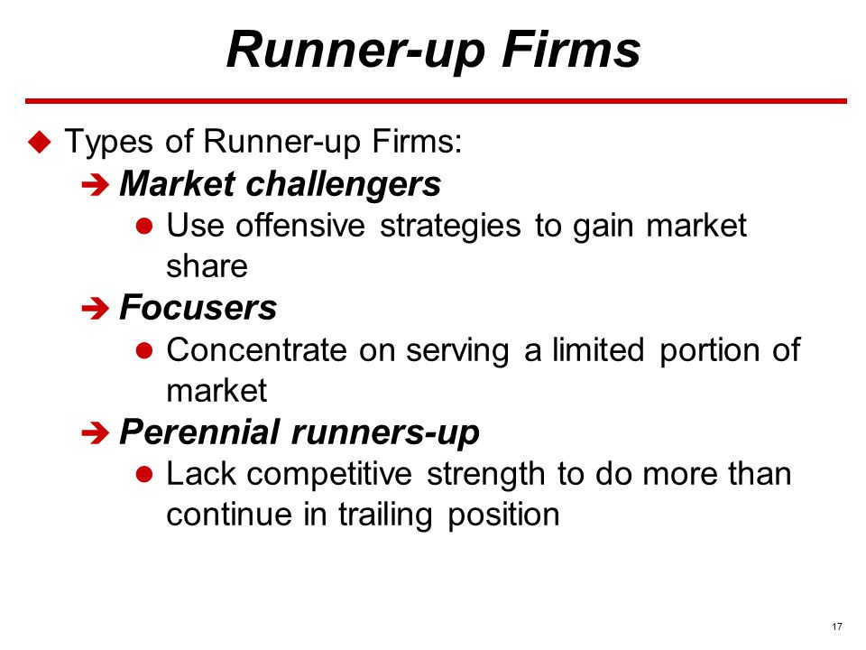 17 Runner-up Firms  Types of Runner-up Firms:  Market challengers Use offensive strategies to gain market share  Focusers Concentrate on serving a limited portion of market  Perennial runners-up Lack competitive strength to do more than continue in trailing position