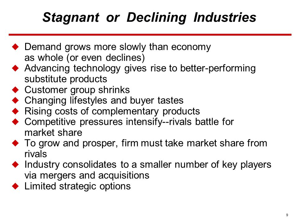 10 Stagnant or Declining Industries  Possible Strategies  3 Best Strategic Alternatives Focus on fastest-growing or slowest- decaying market segments Stress differentiation based on quality improvement and product innovation Strive to drive costs down and become industry's low cost leader  End-Game Strategies Slow-exit Fast-exit
