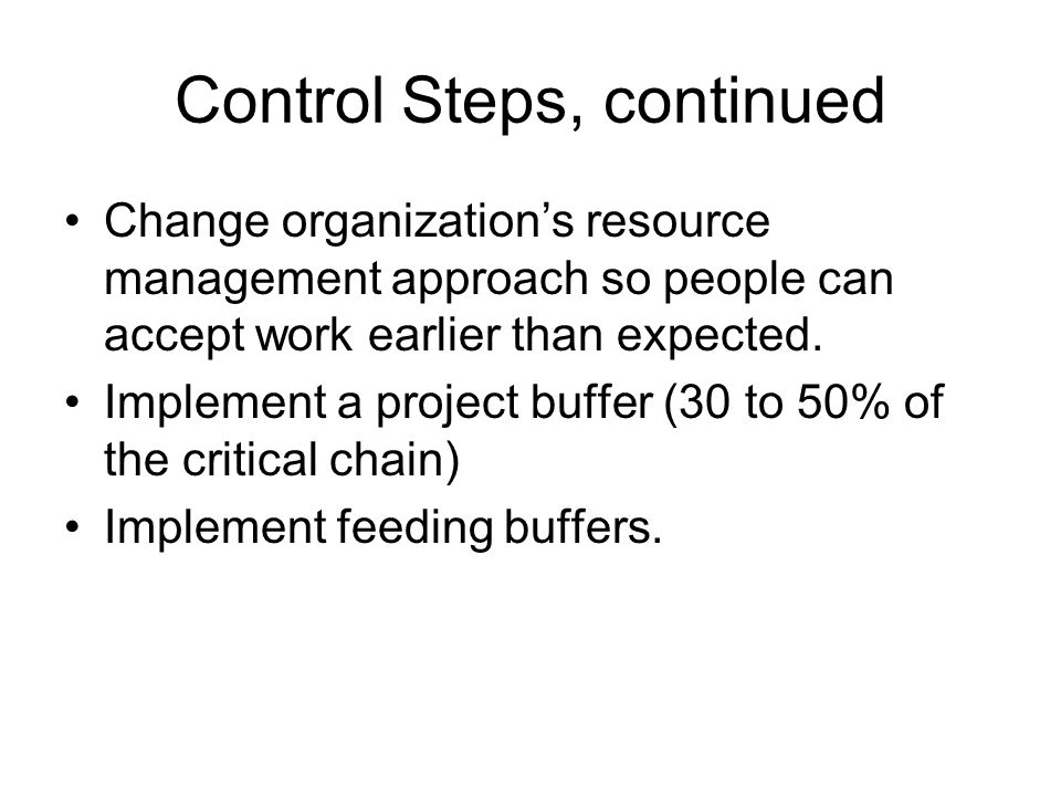 Control Steps, continued Change organization's resource management approach so people can accept work earlier than expected. Implement a project buffe