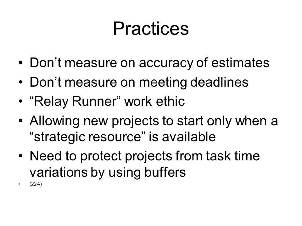 """Practices Don't measure on accuracy of estimates Don't measure on meeting deadlines """"Relay Runner"""" work ethic Allowing new projects to start only when"""