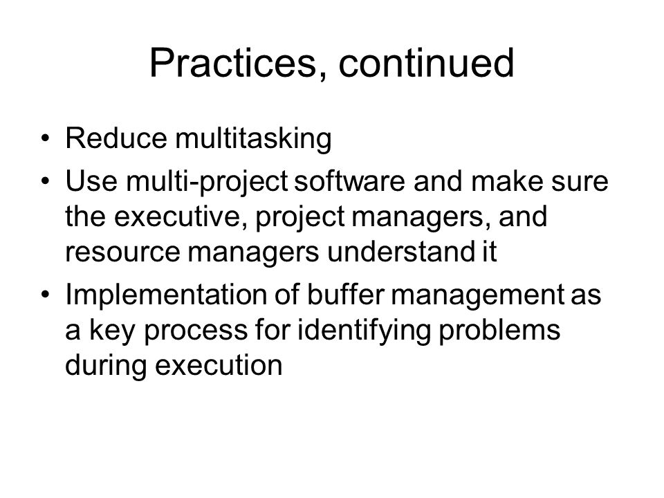 Practices, continued Reduce multitasking Use multi-project software and make sure the executive, project managers, and resource managers understand it