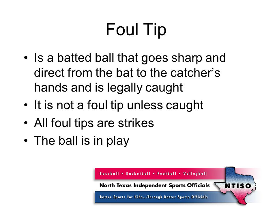 Foul Tip Is a batted ball that goes sharp and direct from the bat to the catcher's hands and is legally caught It is not a foul tip unless caught All foul tips are strikes The ball is in play