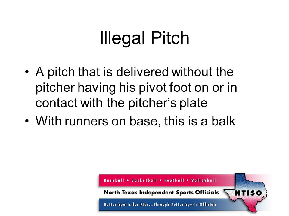 Illegal Pitch A pitch that is delivered without the pitcher having his pivot foot on or in contact with the pitcher's plate With runners on base, this is a balk