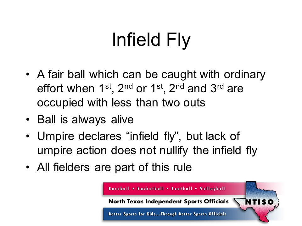 Infield Fly A fair ball which can be caught with ordinary effort when 1 st, 2 nd or 1 st, 2 nd and 3 rd are occupied with less than two outs Ball is always alive Umpire declares infield fly , but lack of umpire action does not nullify the infield fly All fielders are part of this rule