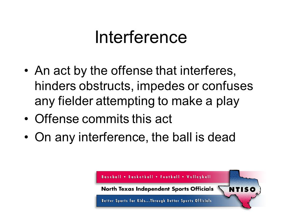 Interference An act by the offense that interferes, hinders obstructs, impedes or confuses any fielder attempting to make a play Offense commits this act On any interference, the ball is dead
