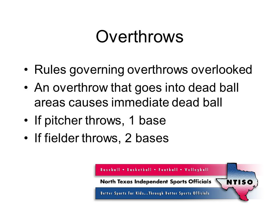 Overthrows Rules governing overthrows overlooked An overthrow that goes into dead ball areas causes immediate dead ball If pitcher throws, 1 base If fielder throws, 2 bases