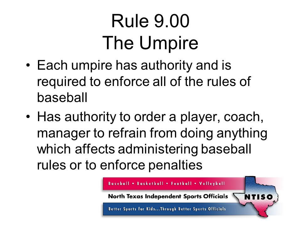 Rule 9.00 The Umpire Each umpire has authority and is required to enforce all of the rules of baseball Has authority to order a player, coach, manager to refrain from doing anything which affects administering baseball rules or to enforce penalties