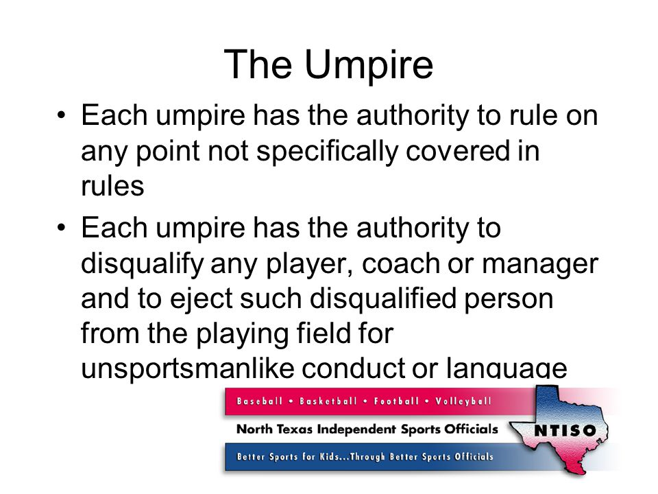 The Umpire Each umpire has the authority to rule on any point not specifically covered in rules Each umpire has the authority to disqualify any player, coach or manager and to eject such disqualified person from the playing field for unsportsmanlike conduct or language