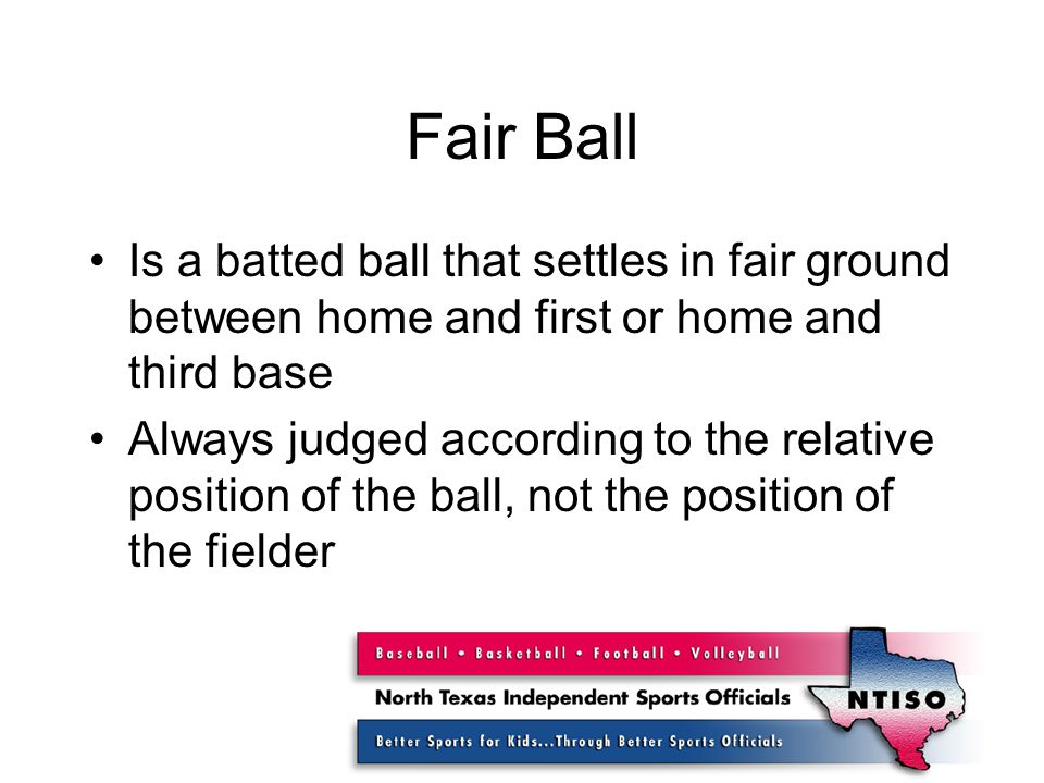 Fair Ball Is a batted ball that settles in fair ground between home and first or home and third base Always judged according to the relative position of the ball, not the position of the fielder